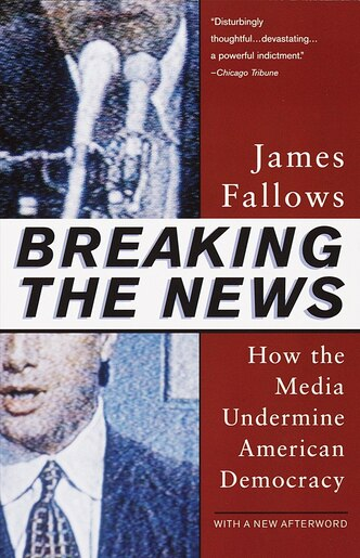 Breaking The News: How The Media Undermine American Democracy by James Fallows