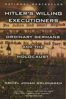 Hitler's Willing Executioners: Ordinary Germans And The Holocaust by Daniel Jonah Goldhagen