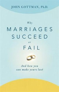 Why Marriages Succeed or Fail: And How You Can Make Yours Last by John Gottman