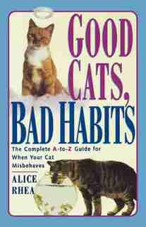 Good Cats, Bad Habits: The Complete A To Z Guide For When Your Cat Misbehaves by Alice Rhea