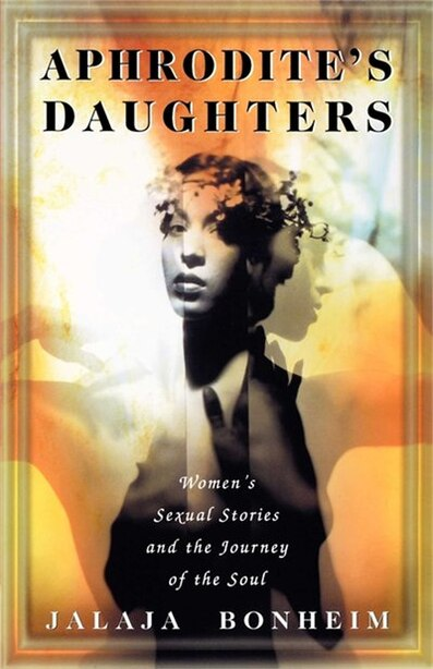 Aphrodite's Daughters: Women's Sexual Stories and the Journey of the Soul by Jalaja Bonheim