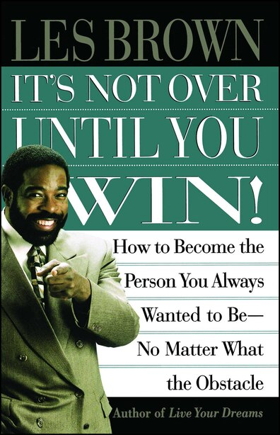 It's Not Over Until You Win: How to Become the Person You Always Wanted to Be No Matter What the Obstacle by Les Brown