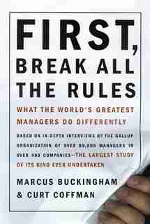 First, Break All The Rules: What The Worlds Greatest Managers Do Differently by Marcus Buckingham