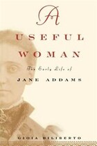 A   Useful Woman: The Early Life of Jane Addams