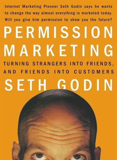 Permission Marketing: Turning Strangers Into Friends And Friends Into Customers by Seth Godin