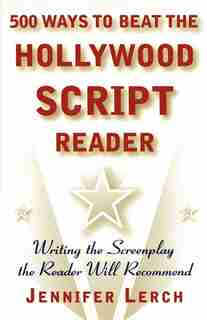 500 Ways to Beat the Hollywood Script Reader: Writing the Screenplay the Reader Will Recommend by Jennifer Lerch