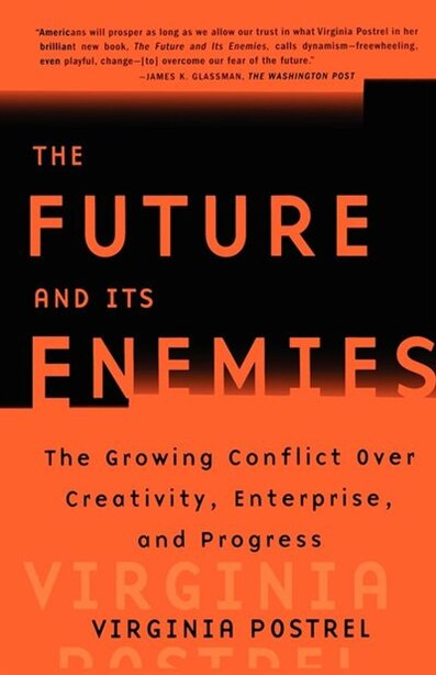 The Future and Its Enemies: The Growing Conflict Over Creativity, Enterprise, and Progress by Virginia Postrel