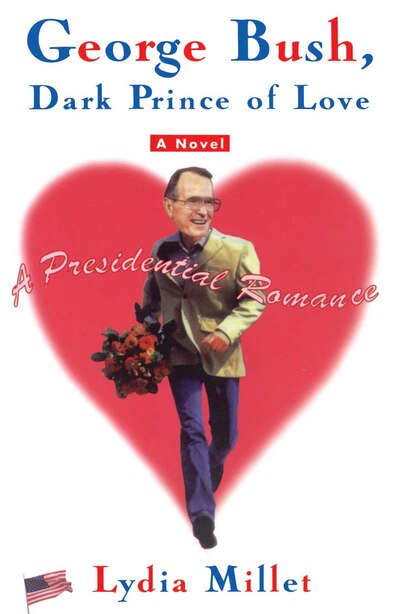 George Bush, Dark Prince of Love: A Presidential Romance by Lydia Millet
