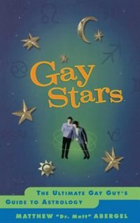 Gay Stars: The Ultimate Gay Guy's Guide to Astrology by Matthew Abergel