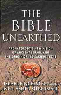 The Bible Unearthed: Archaeology's New Vision of Ancient Israel and the Origin of Its Sacred Texts by Israel Finkelstein