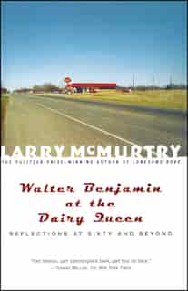 Walter Benjamin At The Dairy Queen: Reflections On Sixty And Beyond by Larry McMurtry