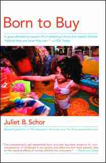 Born To Buy: A Groundbreaking Exposé Of A Marketing Culture That Makes Children Believe They  Are  What They  Ow by Juliet B. Schor