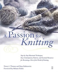 A Passion for Knitting: Step-by-Step Illustrated Techniques, Easy Contemporary Patterns, and…