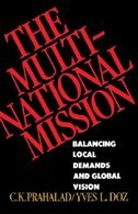 The Multinational Mission: Balancing Local Demands and Global Vision by C.k. Prahalad