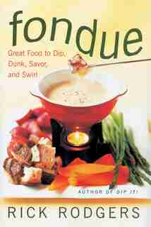 Fondue: Great Food To Dip, Dunk, Savor, And Swirl by Rick Rodgers