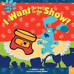 Book I Want To Be in the Show! by Michael T. Smith