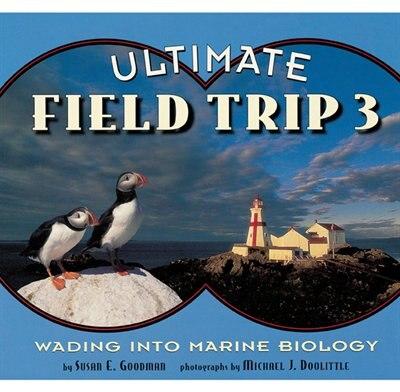 Ultimate Field Trip 3: Wading into Marine Biology by Susan E. Goodman
