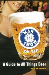 The Man Show on Tap: A Guide to All Things Beer by Ray James