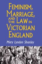 Feminism, Marriage, and the Law in Victorian England, 1850-1895: Feminism Marriage & Law In Vic