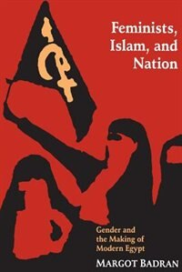 Feminists, Islam, and Nation: Gender and the Making of Modern Egypt