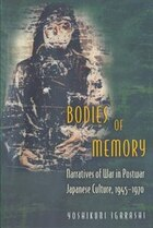 Bodies of Memory: Narratives of War in Postwar Japanese Culture, 1945-1970