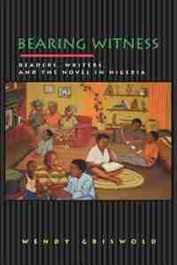 Bearing Witness: Readers, Writers, and the Novel in Nigeria by Wendy Griswold