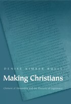 Making Christians: Clement of Alexandria and the Rhetoric of Legitimacy