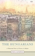 The Hungarians: A Thousand Years of Victory in Defeat