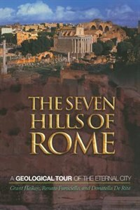The Seven Hills of Rome: A Geological Tour of the Eternal City by Grant Heiken