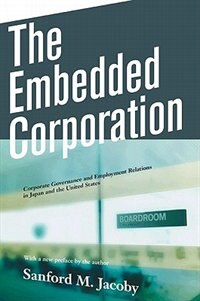 The Embedded Corporation: Corporate Governance and Employment Relations in Japan and the United…