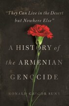 """""""They Can Live in the Desert but Nowhere Else"""": A History of the Armenian Genocide"""