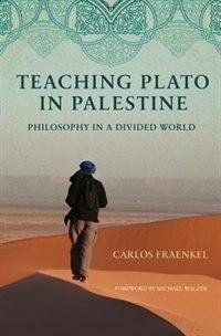 Teaching Plato in Palestine: Philosophy in a Divided World by Carlos Fraenkel
