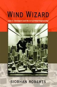 Wind Wizard: Alan G. Davenport and the Art of Wind Engineering by Siobhan Roberts