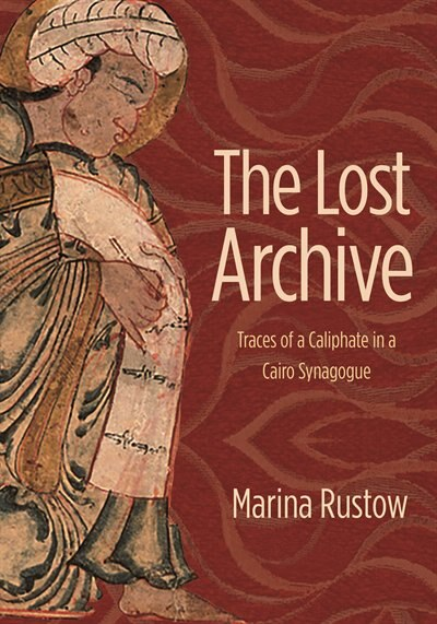 The Lost Archive: Traces Of A Caliphate In A Cairo Synagogue by Marina Rustow