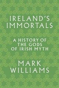 Ireland's Immortals: A History of the Gods of Irish Myth by Mark Williams