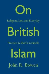 On British Islam: Religion, Law, and Everyday Practice in Shari?a Councils