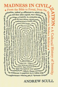 Madness in Civilization: A Cultural History of Insanity, from the Bible to Freud, from the Madhouse…
