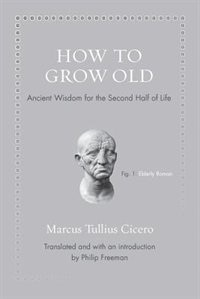 How to Grow Old: Ancient Wisdom for the Second Half of Life by Marcus Tullius Cicero