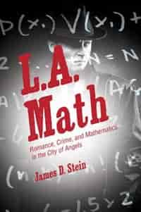 L.A. Math: Romance, Crime, and Mathematics in the City of Angels by James D. Stein