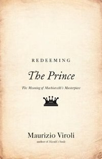 "Redeeming ""The Prince"": The Meaning of Machiavelli's Masterpiece"