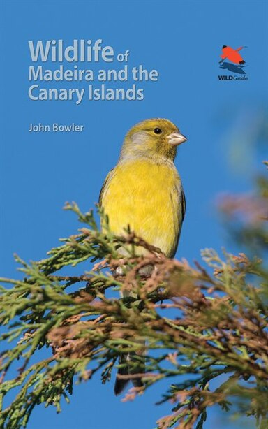 Wildlife of Madeira and the Canary Islands: A Photographic Field Guide to Birds, Mammals, Reptiles, Amphibians, Butterflies and Dragonflies by John Bowler