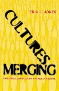 Cultures Merging: A Historical and Economic Critique of Culture by Eric L. Jones