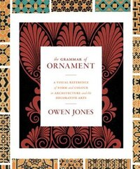 The Grammar of Ornament: A Visual Reference of Form and Colour in Architecture and the Decorative…