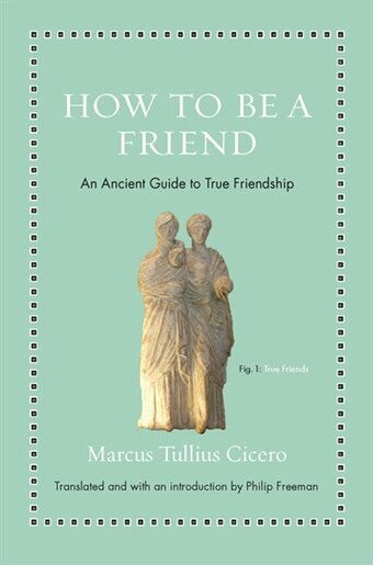 How to Be a Friend: An Ancient Guide to True Friendship by Marcus Tullius Cicero