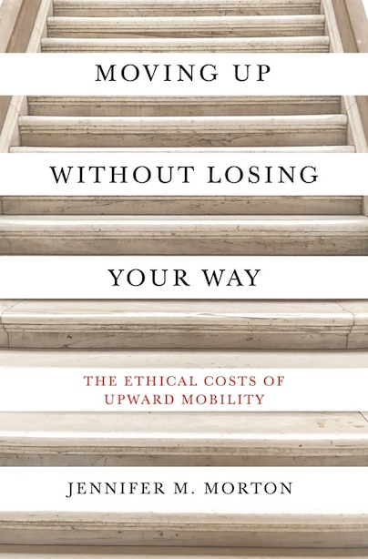 Moving Up Without Losing Your Way: The Ethical Costs Of Upward Mobility by Jennifer Morton