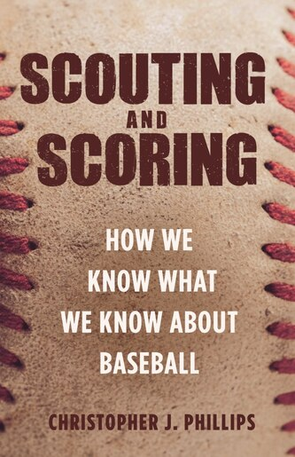 Scouting And Scoring: How We Know What We Know About Baseball by Christopher Phillips