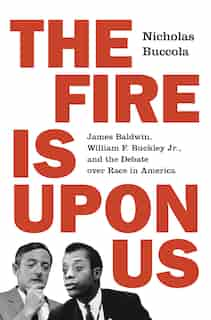 The Fire Is Upon Us: James Baldwin, William F. Buckley Jr., And The Debate Over Race In America by Nicholas Buccola