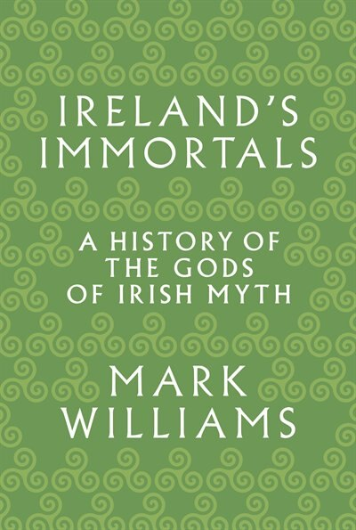 Ireland's Immortals: A History of the Gods of Irish Myth by Mark Williams