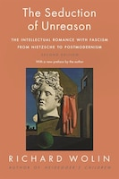The Seduction Of Unreason: The Intellectual Romance With Fascism From Nietzsche To Postmodernism…