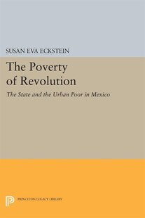 The Poverty of Revolution: The State and the Urban Poor in Mexico